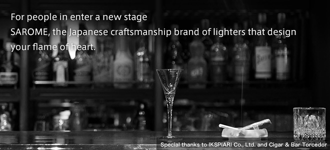 For people in enter a new stage SAROME, the Japanese craftsmanship brand of lighters that design your flame of heart.